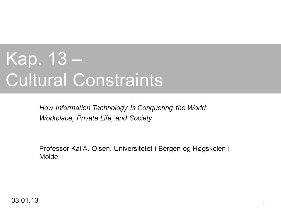 03.01.13 1 Kap. 13 – Cultural Constraints How Information Technology Is Conquering the World: Workplace, Private Life, and Society Professor Kai A. Ol
