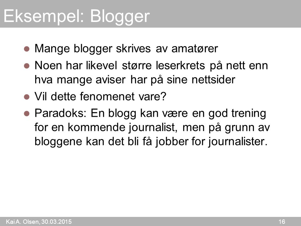 Kai A. Olsen, 30.03.2015 16 Eksempel: Blogger Mange blogger skrives av amatører Noen har likevel større leserkrets på nett enn hva mange aviser har på