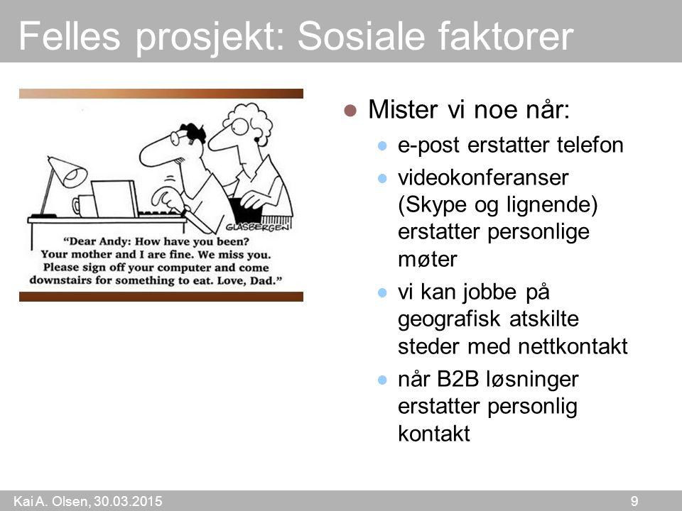 Kai A. Olsen, 30.03.2015 9 Felles prosjekt: Sosiale faktorer Mister vi noe når: e-post erstatter telefon videokonferanser (Skype og lignende) erstatte