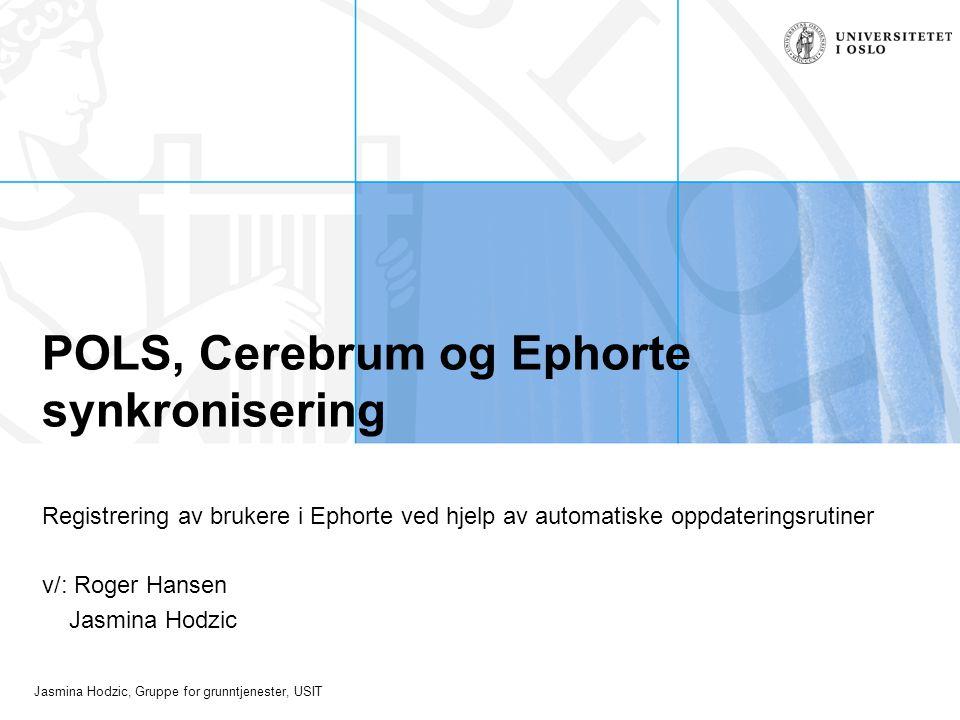 Jasmina Hodzic, Gruppe for grunntjenester, USIT POLS, Cerebrum og Ephorte synkronisering Registrering av brukere i Ephorte ved hjelp av automatiske oppdateringsrutiner v/: Roger Hansen Jasmina Hodzic