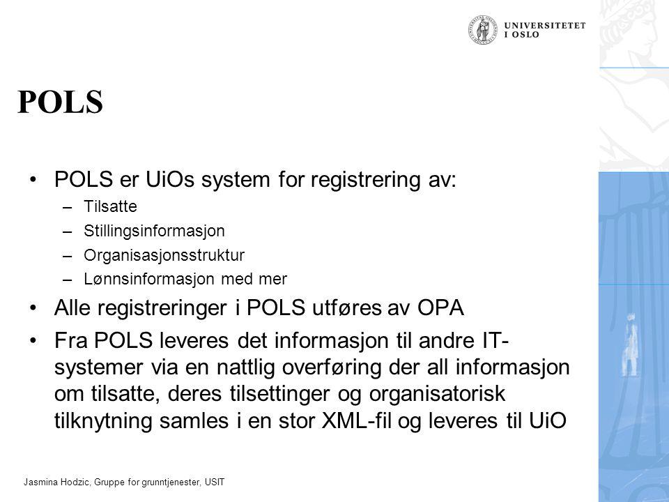 Jasmina Hodzic, Gruppe for grunntjenester, USIT POLS POLS er UiOs system for registrering av: –Tilsatte –Stillingsinformasjon –Organisasjonsstruktur –Lønnsinformasjon med mer Alle registreringer i POLS utføres av OPA Fra POLS leveres det informasjon til andre IT- systemer via en nattlig overføring der all informasjon om tilsatte, deres tilsettinger og organisatorisk tilknytning samles i en stor XML-fil og leveres til UiO