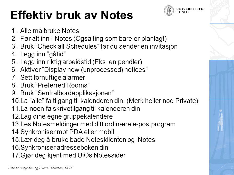Steinar Skogheim og Sverre Didriksen, USIT Effektiv bruk av Notes 1.Alle må bruke Notes 2.Før alt inn i Notes (Også ting som bare er planlagt) 3.Bruk