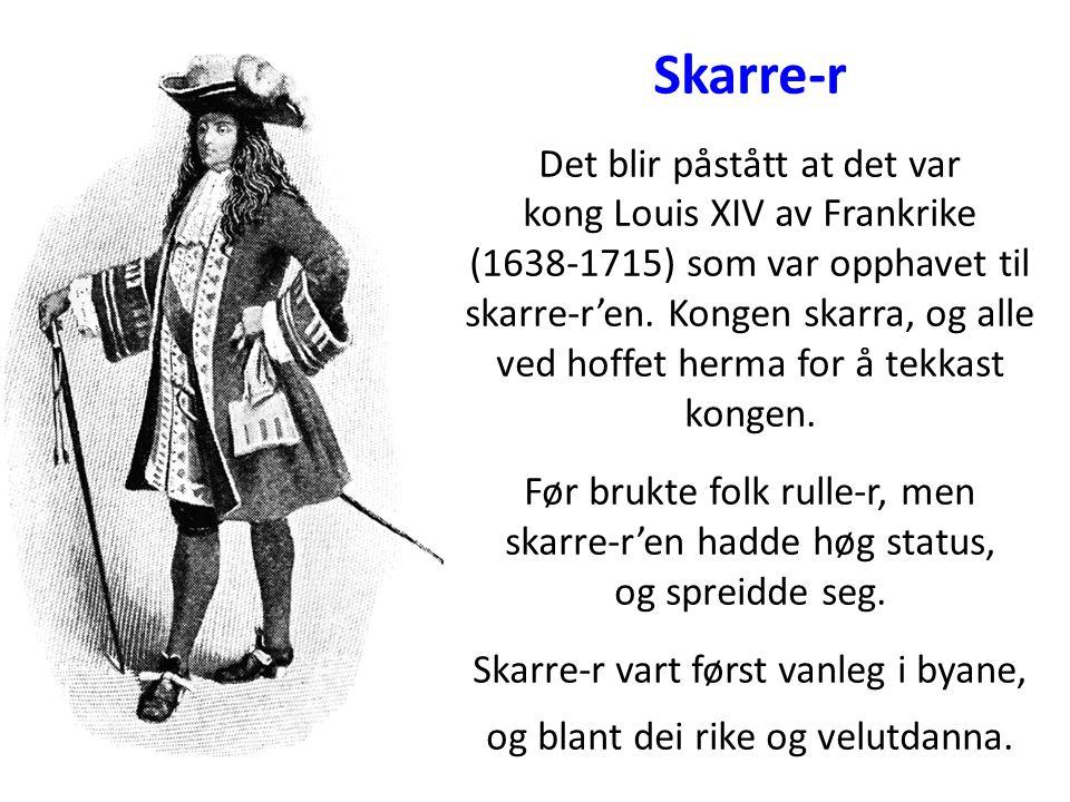Skarre-r Det blir påstått at det var kong Louis XIV av Frankrike (1638-1715) som var opphavet til skarre-r'en. Kongen skarra, og alle ved hoffet herma