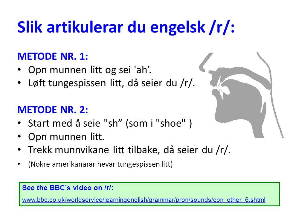 Slik artikulerar du engelsk /r/: METODE NR. 1: Opn munnen litt og sei 'ah'. Løft tungespissen litt, då seier du /r/. METODE NR. 2: Start med å seie