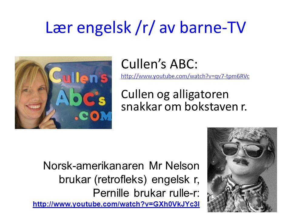 Lær engelsk /r/ av barne-TV Cullen's ABC: http://www.youtube.com/watch?v=qv7-tpm6RVc Cullen og alligatoren snakkar om bokstaven r. Norsk-amerikanaren