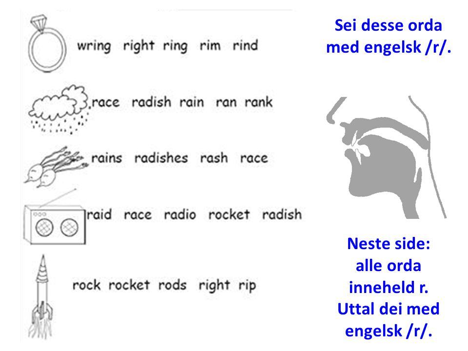 Sei desse orda med engelsk /r/. Neste side: alle orda inneheld r. Uttal dei med engelsk /r/.
