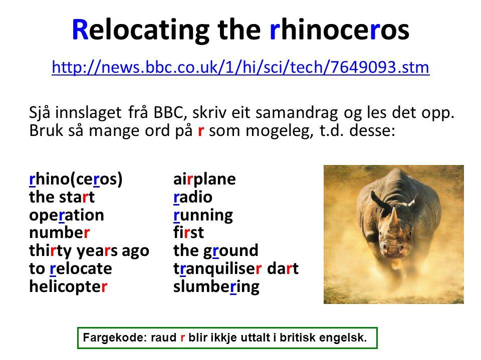 Relocating the rhinoceros http://news.bbc.co.uk/1/hi/sci/tech/7649093.stm http://news.bbc.co.uk/1/hi/sci/tech/7649093.stm Sjå innslaget frå BBC, skriv eit samandrag og les det opp.