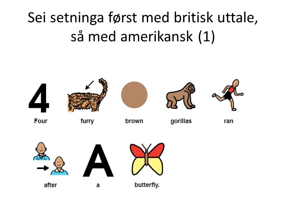 Sei setninga først med britisk uttale, så med amerikansk (1)