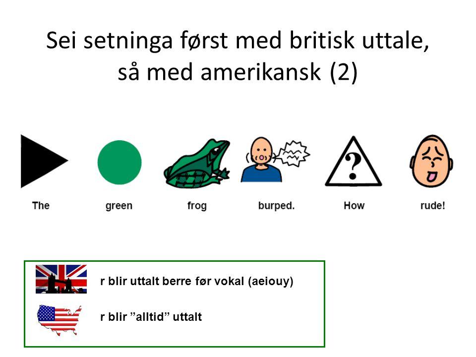 """Sei setninga først med britisk uttale, så med amerikansk (2) r blir uttalt berre før vokal (aeiouy) r blir """"alltid"""" uttalt"""