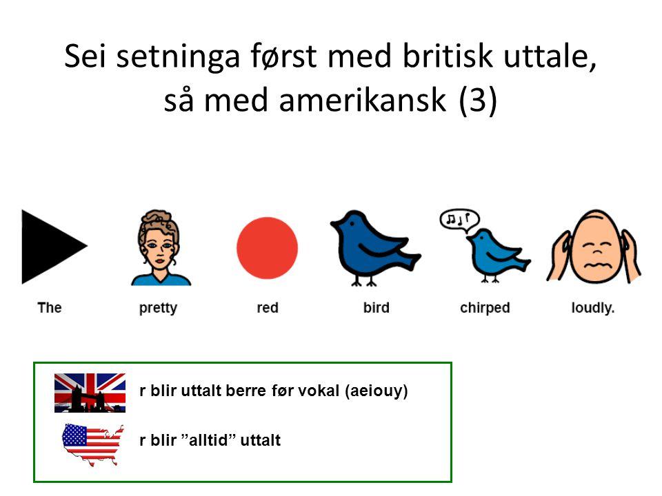Sei setninga først med britisk uttale, så med amerikansk (3) r blir uttalt berre før vokal (aeiouy) r blir alltid uttalt