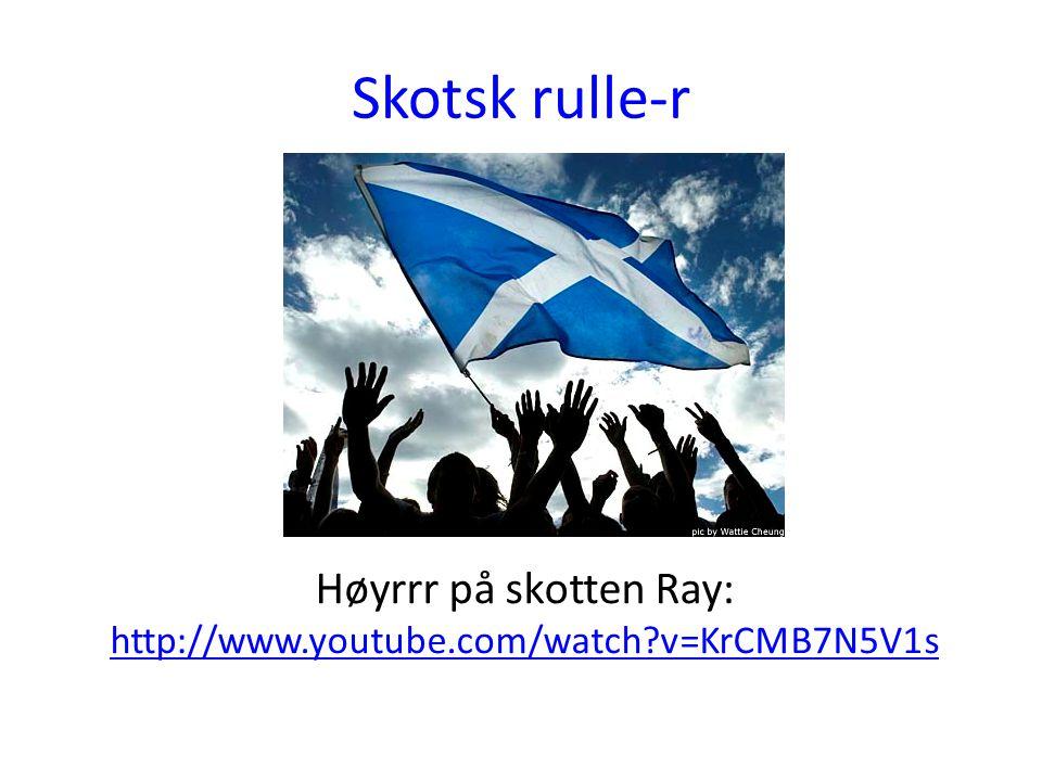 Skotsk rulle-r Høyrrr på skotten Ray: http://www.youtube.com/watch?v=KrCMB7N5V1s