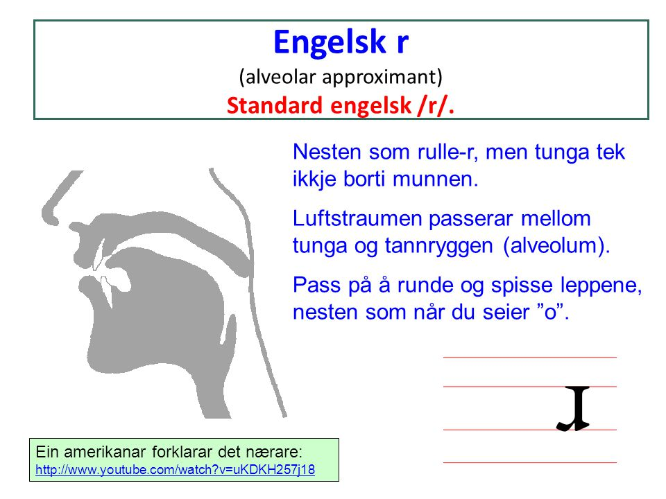Engelsk r (alveolar approximant) Standard engelsk /r/. Nesten som rulle-r, men tunga tek ikkje borti munnen. Luftstraumen passerar mellom tunga og tan