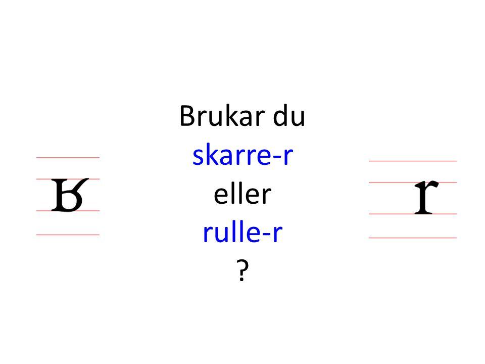 Brukar du skarre-r eller rulle-r ?