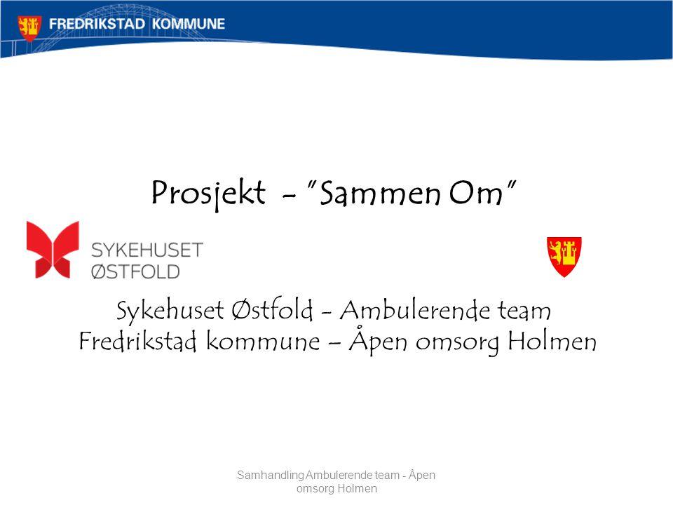 Prosjekt - Sammen Om Sykehuset Østfold - Ambulerende team Fredrikstad kommune – Åpen omsorg Holmen Samhandling Ambulerende team - Åpen omsorg Holmen