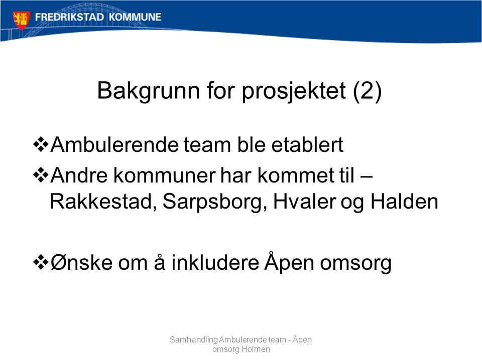 Bakgrunn for prosjektet (2)  Ambulerende team ble etablert  Andre kommuner har kommet til – Rakkestad, Sarpsborg, Hvaler og Halden  Ønske om å inkludere Åpen omsorg Samhandling Ambulerende team - Åpen omsorg Holmen