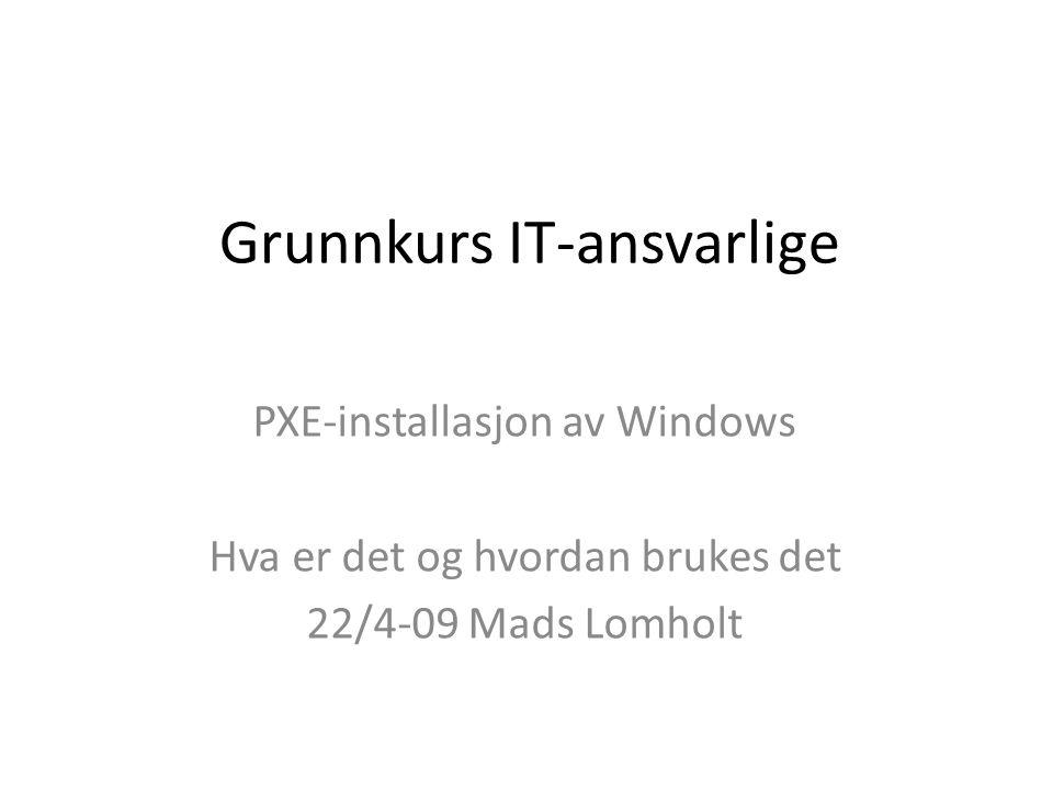 Grunnkurs IT-ansvarlige PXE-installasjon av Windows Hva er det og hvordan brukes det 22/4-09 Mads Lomholt