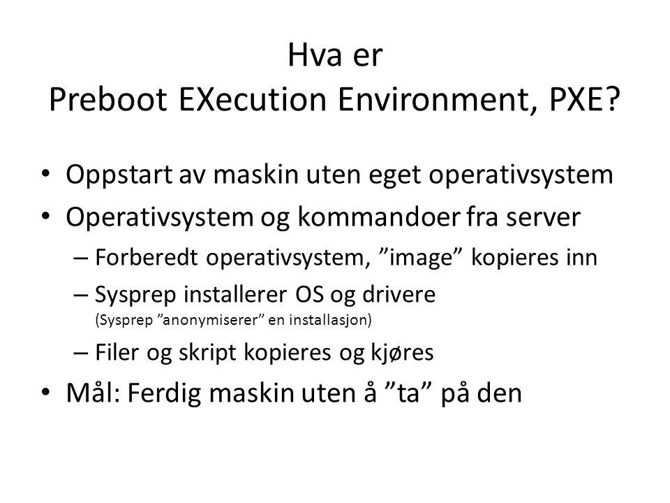 Hva er Preboot EXecution Environment, PXE? Oppstart av maskin uten eget operativsystem Operativsystem og kommandoer fra server – Forberedt operativsys
