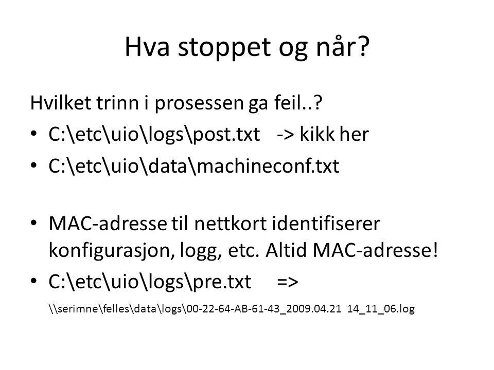 Hva stoppet og når? Hvilket trinn i prosessen ga feil..? C:\etc\uio\logs\post.txt-> kikk her C:\etc\uio\data\machineconf.txt MAC-adresse til nettkort