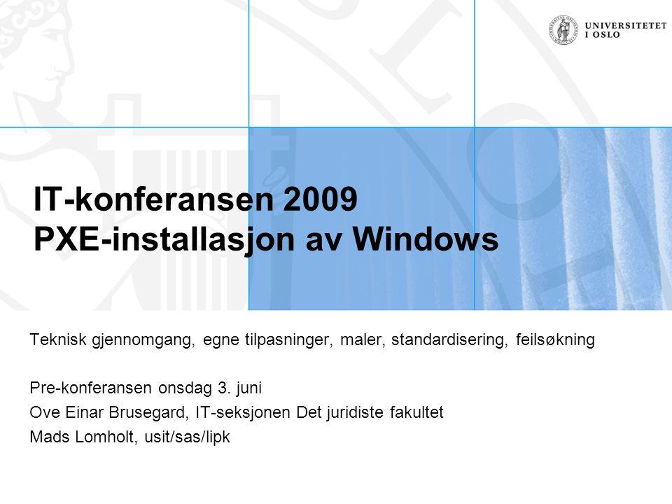 IT-konferansen 2009 PXE-installasjon av Windows Teknisk gjennomgang, egne tilpasninger, maler, standardisering, feilsøkning Pre-konferansen onsdag 3.