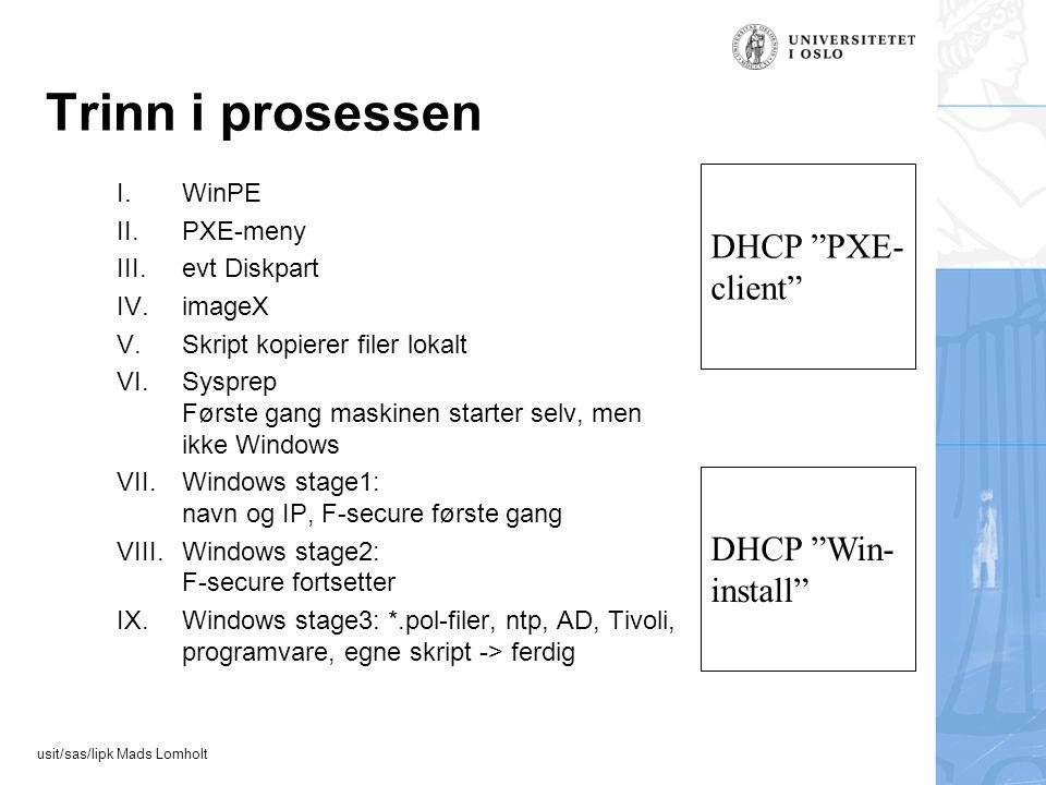 usit/sas/lipk Mads Lomholt Trinn i prosessen I.WinPE II.PXE-meny III.evt Diskpart IV.imageX V.Skript kopierer filer lokalt VI.Sysprep Første gang maskinen starter selv, men ikke Windows VII.Windows stage1: navn og IP, F-secure første gang VIII.Windows stage2: F-secure fortsetter IX.Windows stage3: *.pol-filer, ntp, AD, Tivoli, programvare, egne skript -> ferdig DHCP PXE- client DHCP Win- install