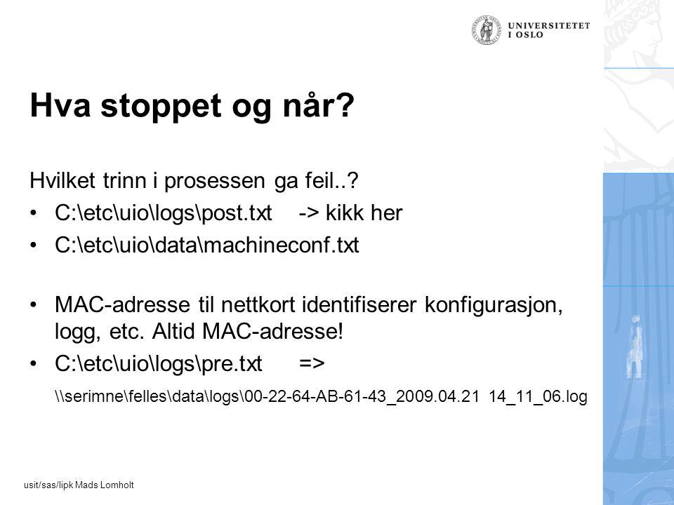 usit/sas/lipk Mads Lomholt Hva stoppet og når? Hvilket trinn i prosessen ga feil..? C:\etc\uio\logs\post.txt-> kikk her C:\etc\uio\data\machineconf.tx