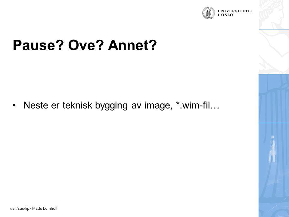 usit/sas/lipk Mads Lomholt Pause Ove Annet Neste er teknisk bygging av image, *.wim-fil…