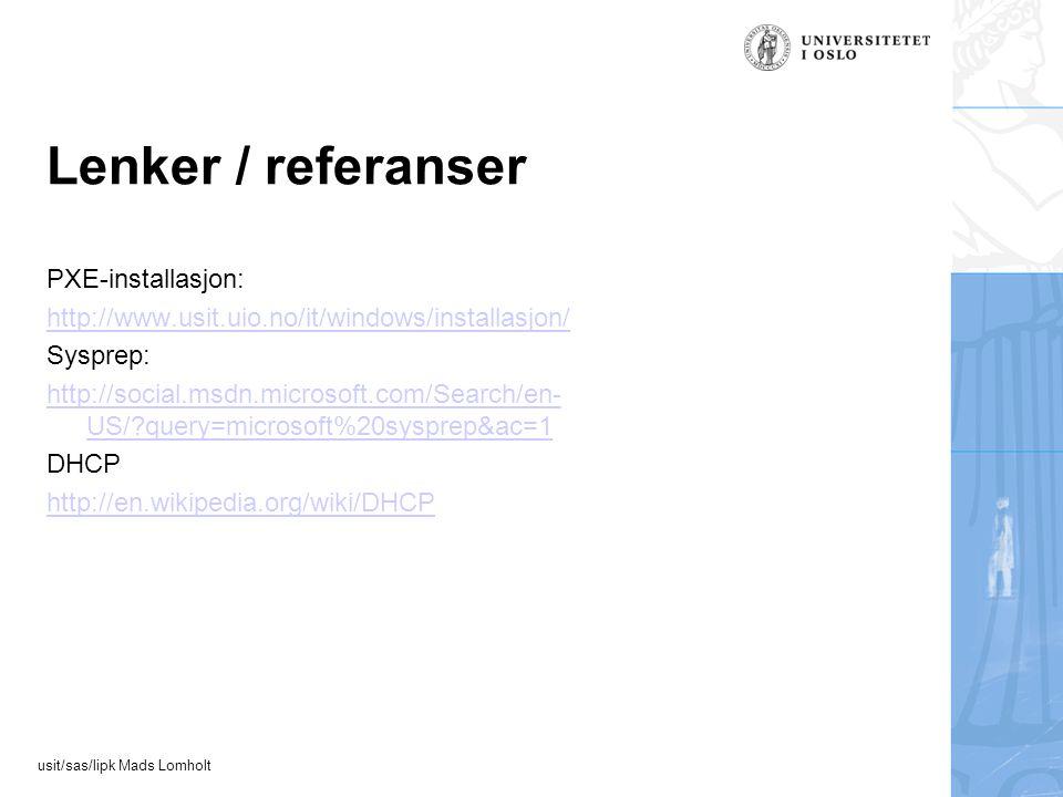 usit/sas/lipk Mads Lomholt Lenker / referanser PXE-installasjon: http://www.usit.uio.no/it/windows/installasjon/ Sysprep: http://social.msdn.microsoft.com/Search/en- US/ query=microsoft%20sysprep&ac=1 DHCP http://en.wikipedia.org/wiki/DHCP