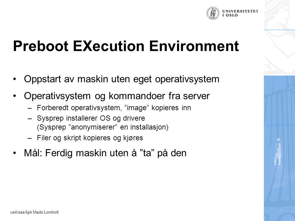 usit/sas/lipk Mads Lomholt Preboot EXecution Environment Oppstart av maskin uten eget operativsystem Operativsystem og kommandoer fra server –Forberedt operativsystem, image kopieres inn –Sysprep installerer OS og drivere (Sysprep anonymiserer en installasjon) –Filer og skript kopieres og kjøres Mål: Ferdig maskin uten å ta på den