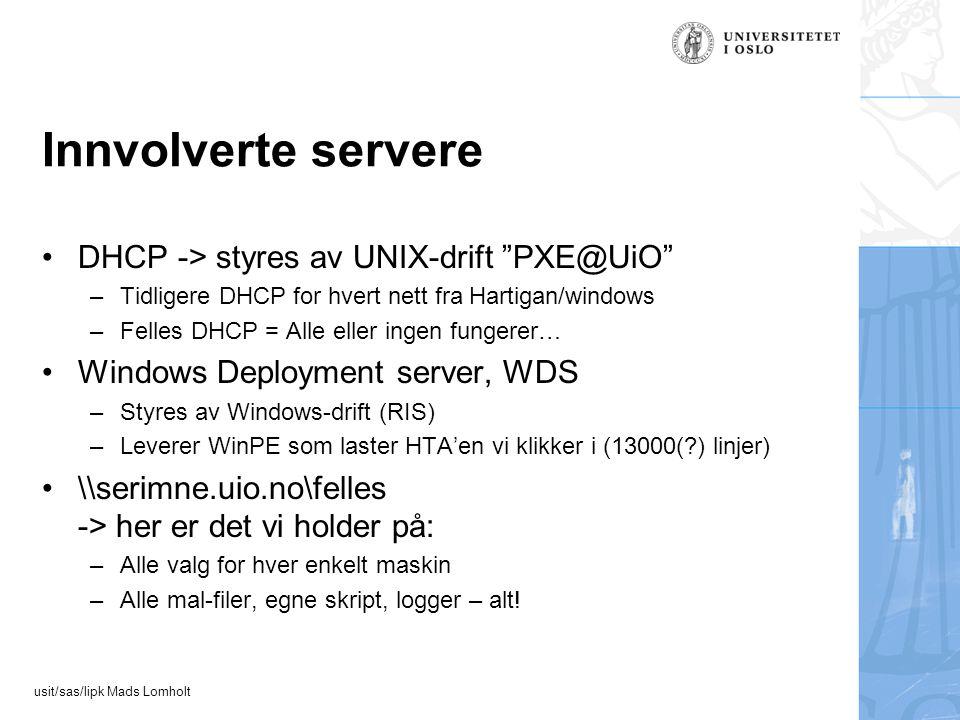 usit/sas/lipk Mads Lomholt Innvolverte servere DHCP -> styres av UNIX-drift PXE@UiO –Tidligere DHCP for hvert nett fra Hartigan/windows –Felles DHCP = Alle eller ingen fungerer… Windows Deployment server, WDS –Styres av Windows-drift (RIS) –Leverer WinPE som laster HTA'en vi klikker i (13000( ) linjer) \\serimne.uio.no\felles -> her er det vi holder på: –Alle valg for hver enkelt maskin –Alle mal-filer, egne skript, logger – alt!