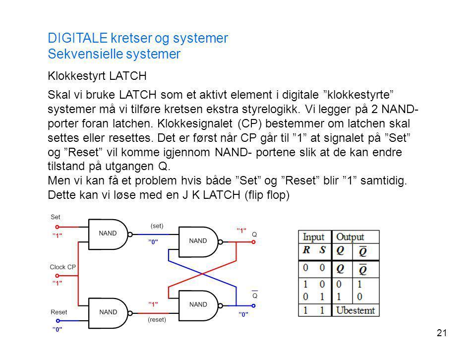 """21 DIGITALE kretser og systemer Sekvensielle systemer Klokkestyrt LATCH Skal vi bruke LATCH som et aktivt element i digitale """"klokkestyrte"""" systemer m"""