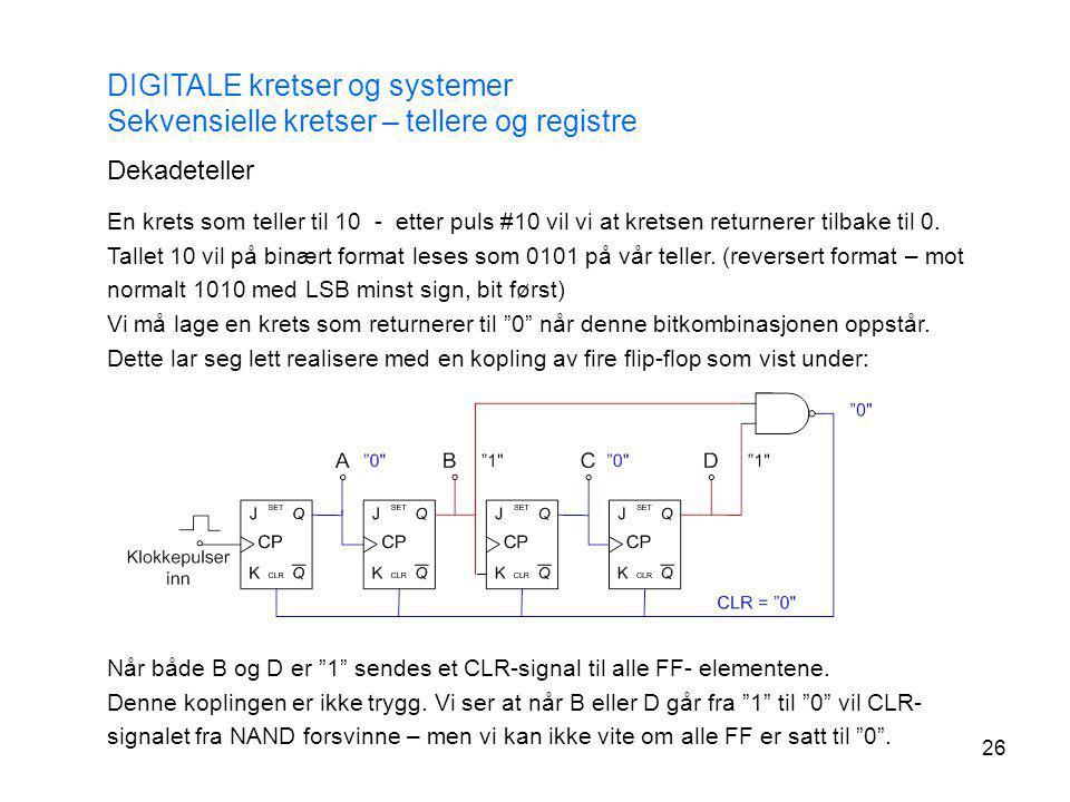 26 DIGITALE kretser og systemer Sekvensielle kretser – tellere og registre Dekadeteller En krets som teller til 10 - etter puls #10 vil vi at kretsen