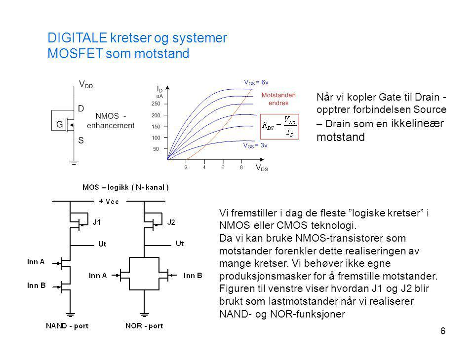 6 DIGITALE kretser og systemer MOSFET som motstand Når vi kopler Gate til Drain - opptrer forbindelsen Source – Drain som en ikkelineær motstand Vi fr