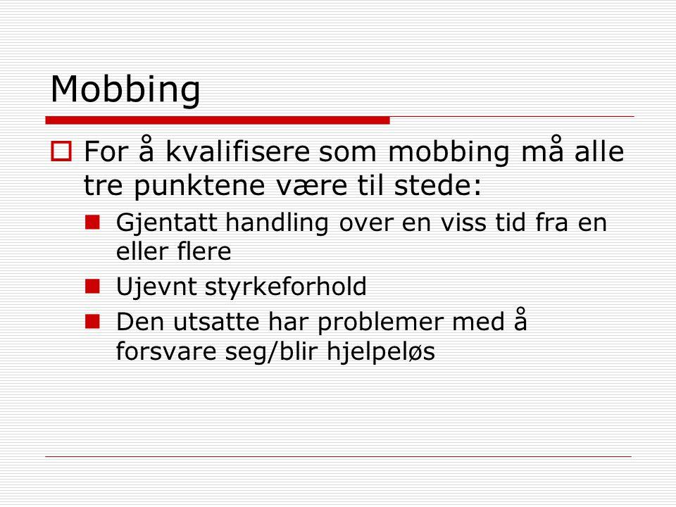 Mobbing  For å kvalifisere som mobbing må alle tre punktene være til stede: Gjentatt handling over en viss tid fra en eller flere Ujevnt styrkeforhold Den utsatte har problemer med å forsvare seg/blir hjelpeløs