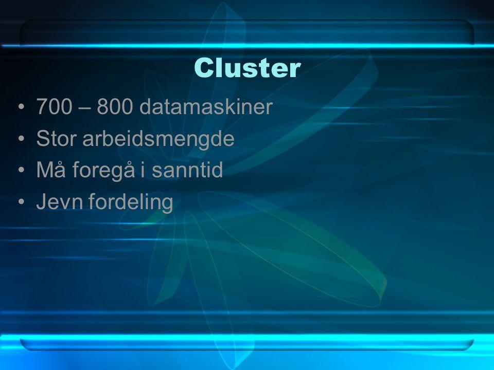 Cluster 700 – 800 datamaskiner Stor arbeidsmengde Må foregå i sanntid Jevn fordeling