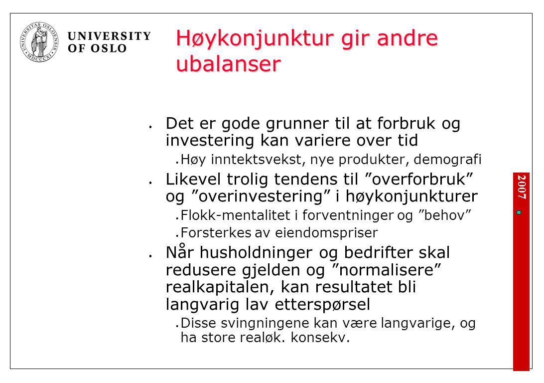 2007 Høykonjunktur gir andre ubalanser Det er gode grunner til at forbruk og investering kan variere over tid Høy inntektsvekst, nye produkter, demogr