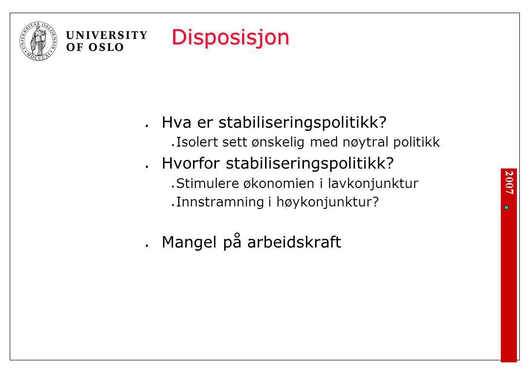2007 Disposisjon Hva er stabiliseringspolitikk? Isolert sett ønskelig med nøytral politikk Hvorfor stabiliseringspolitikk? Stimulere økonomien i lavko