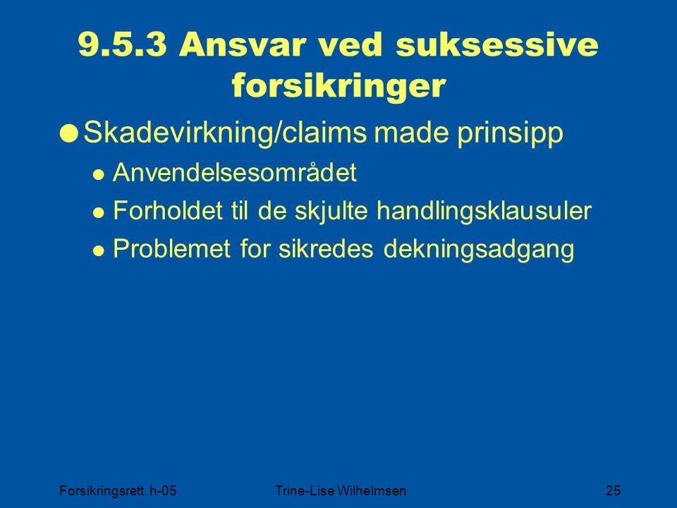 Forsikringsrett, h-05Trine-Lise Wilhelmsen25 9.5.3 Ansvar ved suksessive forsikringer  Skadevirkning/claims made prinsipp Anvendelsesområdet Forholde