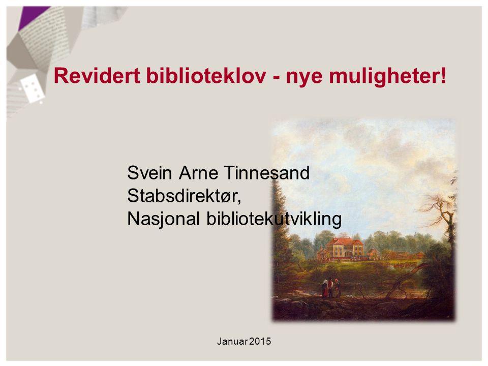 Revidert biblioteklov - nye muligheter! Januar 2015 Svein Arne Tinnesand Stabsdirektør, Nasjonal bibliotekutvikling