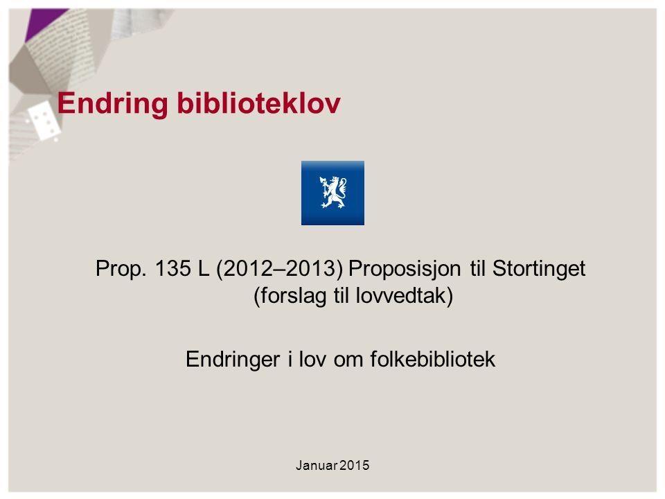 Endring biblioteklov Prop. 135 L (2012–2013) Proposisjon til Stortinget (forslag til lovvedtak) Endringer i lov om folkebibliotek Januar 2015
