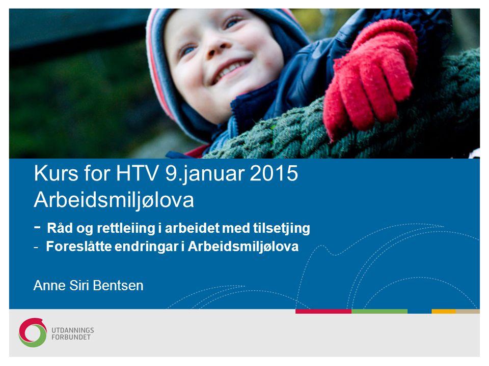 Kurs for HTV 9.januar 2015 Arbeidsmiljølova - Råd og rettleiing i arbeidet med tilsetjing - Foreslåtte endringar i Arbeidsmiljølova Anne Siri Bentsen