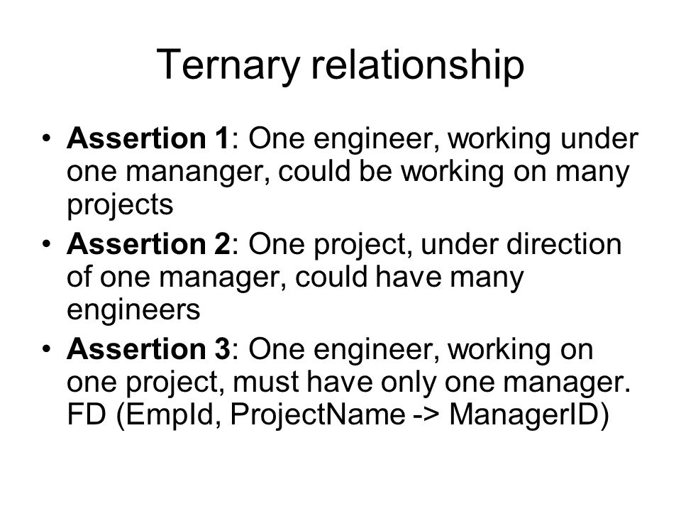 Assertion 1: One engineer, working under one mananger, could be working on many projects Assertion 2: One project, under direction of one manager, could have many engineers Assertion 3: One engineer, working on one project, must have only one manager.