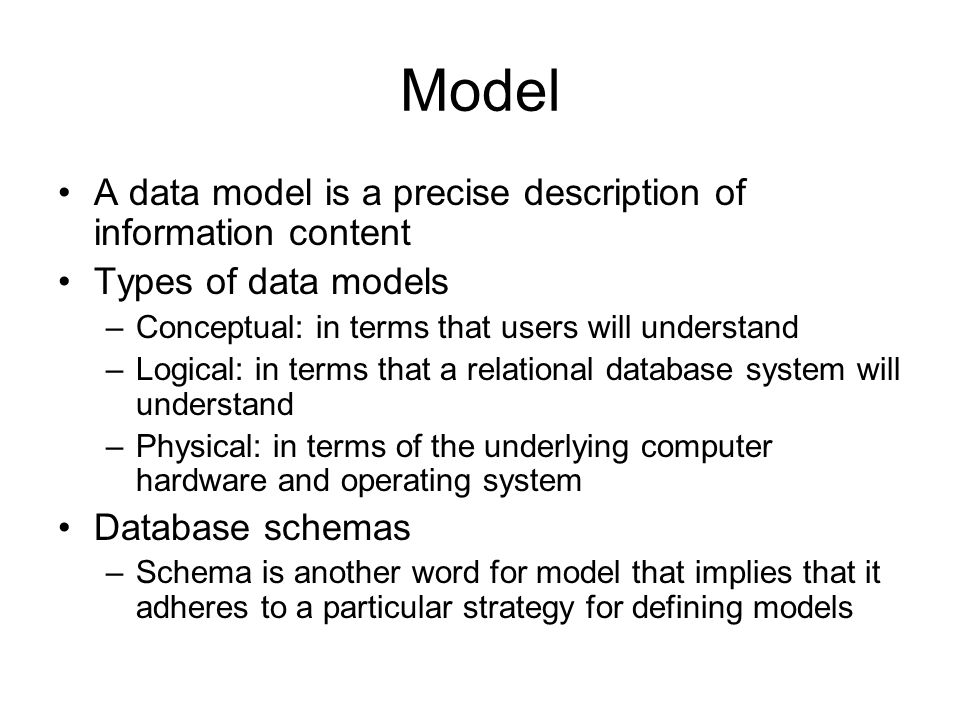 Model A data model is a precise description of information content Types of data models –Conceptual: in terms that users will understand –Logical: in terms that a relational database system will understand –Physical: in terms of the underlying computer hardware and operating system Database schemas –Schema is another word for model that implies that it adheres to a particular strategy for defining models