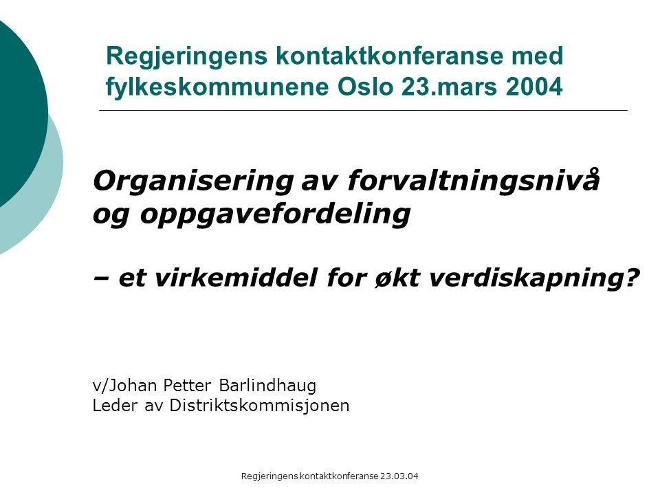 Regjeringens kontaktkonferanse 23.03.04 Regjeringens kontaktkonferanse med fylkeskommunene Oslo 23.mars 2004 Organisering av forvaltningsnivå og oppgavefordeling – et virkemiddel for økt verdiskapning.