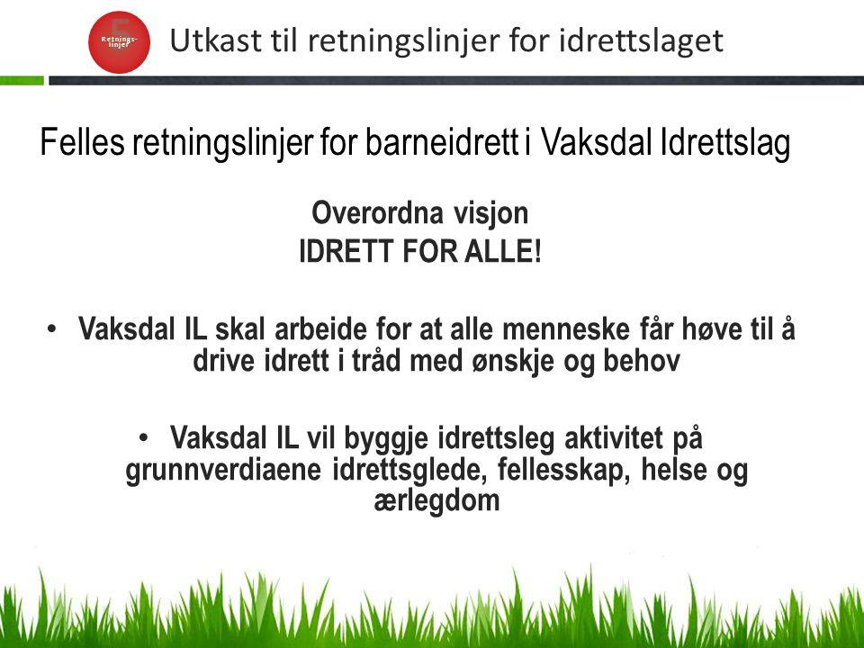 Utkast til retningslinjer for idrettslaget Overordna visjon IDRETT FOR ALLE! Vaksdal IL skal arbeide for at alle menneske får høve til å drive idrett