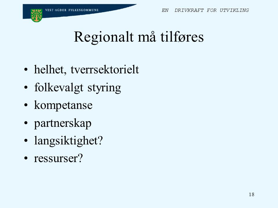 EN DRIVKRAFT FOR UTVIKLING 18 Regionalt må tilføres helhet, tverrsektorielt folkevalgt styring kompetanse partnerskap langsiktighet.