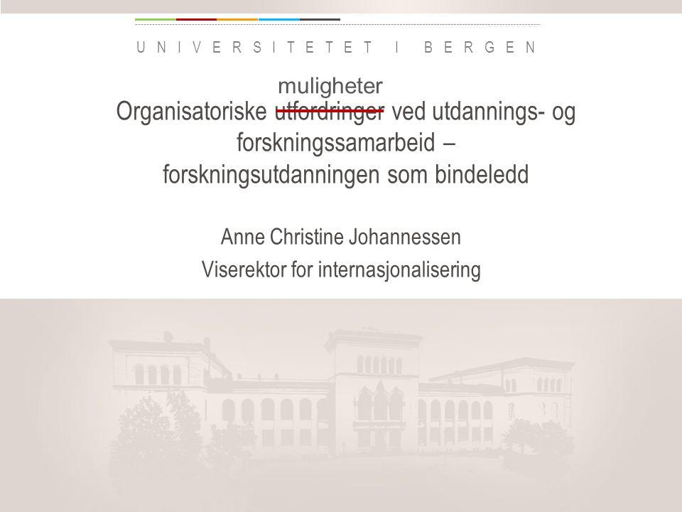 uib.no UNIVERSITETET I BERGEN Organisatoriske utfordringer ved utdannings- og forskningssamarbeid – forskningsutdanningen som bindeledd Anne Christine Johannessen Viserektor for internasjonalisering Legg inn «Avdeling / enhet» på hver side: 1 Gå til menyen «Sett inn» 2 Velg: Dato og klokkeslett 3 Skriv navn på avdeling eller enhet i feltet «Bunntekst» 4 Velg «Bruk på alle muligheter