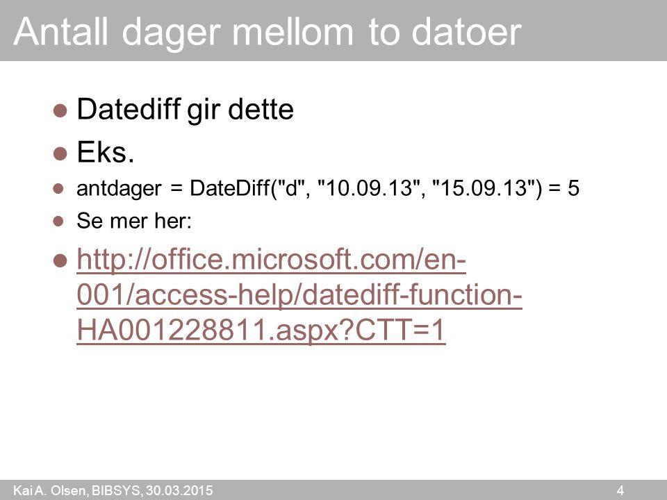 Kai A. Olsen, BIBSYS, 30.03.2015 4 Antall dager mellom to datoer Datediff gir dette Eks. antdager = DateDiff(