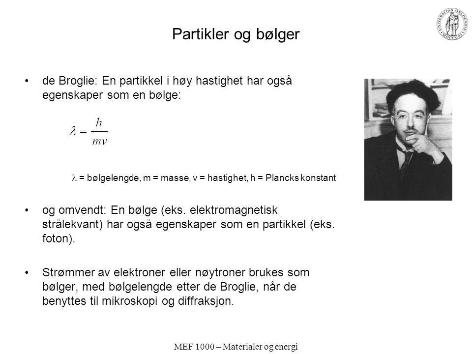 MEF 1000 – Materialer og energi Partikler og bølger de Broglie: En partikkel i høy hastighet har også egenskaper som en bølge: = bølgelengde, m = masse, v = hastighet, h = Plancks konstant og omvendt: En bølge (eks.