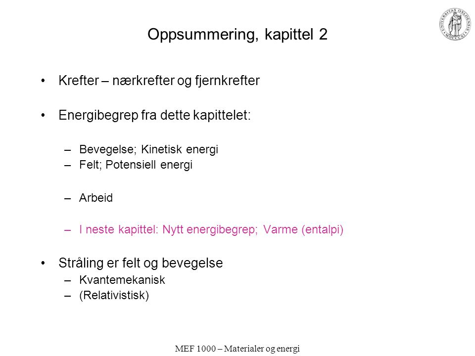 MEF 1000 – Materialer og energi Oppsummering, kapittel 2 Krefter – nærkrefter og fjernkrefter Energibegrep fra dette kapittelet: –Bevegelse; Kinetisk energi –Felt; Potensiell energi –Arbeid –I neste kapittel: Nytt energibegrep; Varme (entalpi) Stråling er felt og bevegelse –Kvantemekanisk –(Relativistisk)