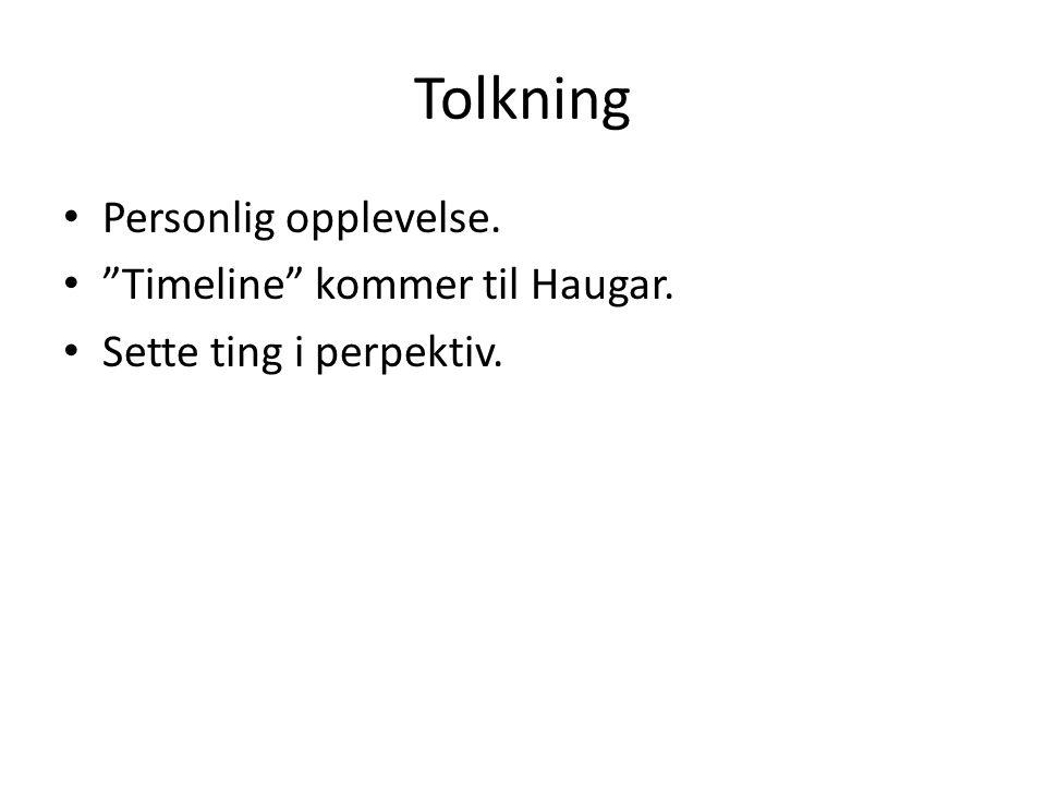 Tolkning Personlig opplevelse. Timeline kommer til Haugar. Sette ting i perpektiv.